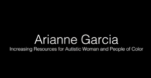 Arianne Garcia - Increasing Resources for Autistic Women and People of Color