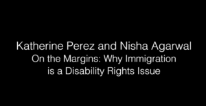 Kat Perez & Nisha Agarwal - On the Margins: Why Disability is an Immigration Issue