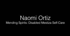 Naomi Ortiz - Mending Spirits: Disabled Mestiza Self-Care