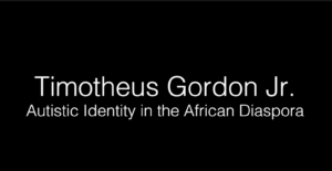 Timotheus Gordon Jr. - Autistic Identity in the African Diaspora